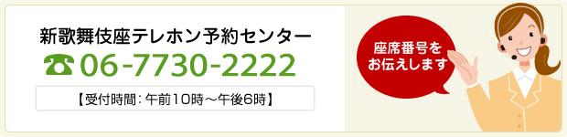新歌舞伎座テレホン予約センター 06-7730-2222 【受付時間:午前10時~午後6時】 座席番号をお伝えします